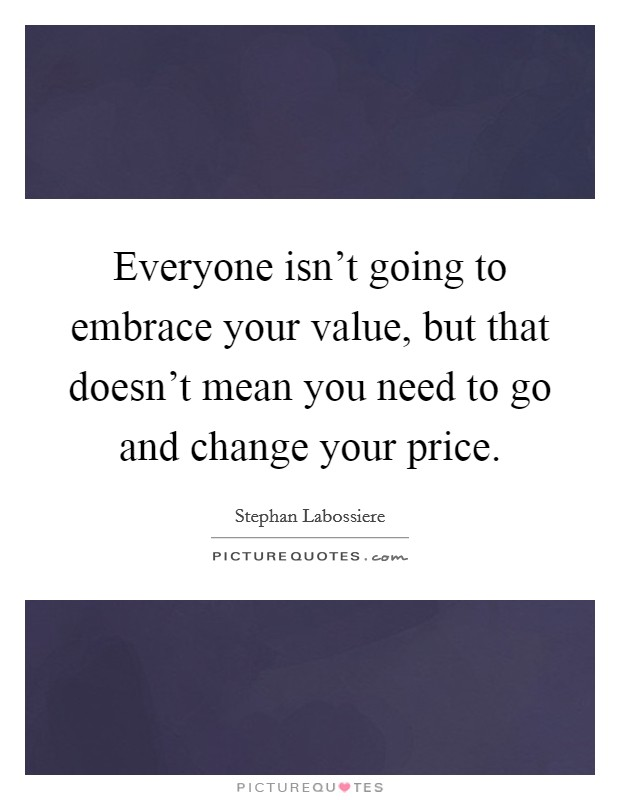 Everyone isn't going to embrace your value, but that doesn't mean you need to go and change your price Picture Quote #1