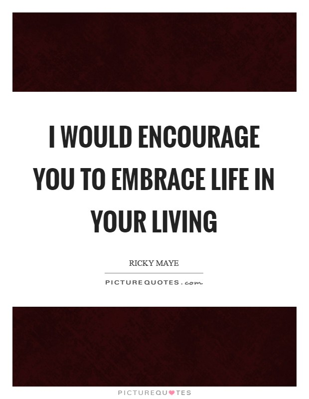 I would encourage you to embrace life in your living Picture Quote #1