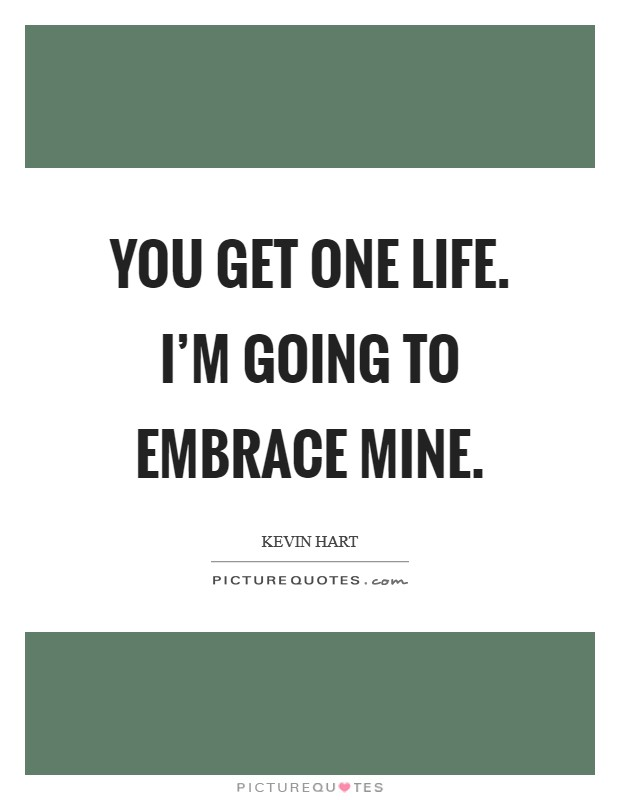 You get one life. I'm going to embrace mine Picture Quote #1