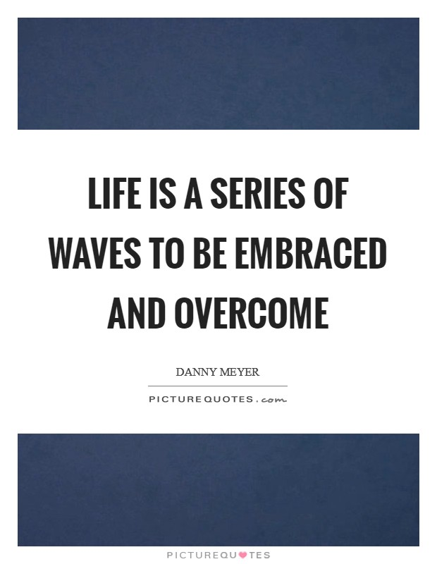 Life is a series of waves to be embraced and overcome Picture Quote #1