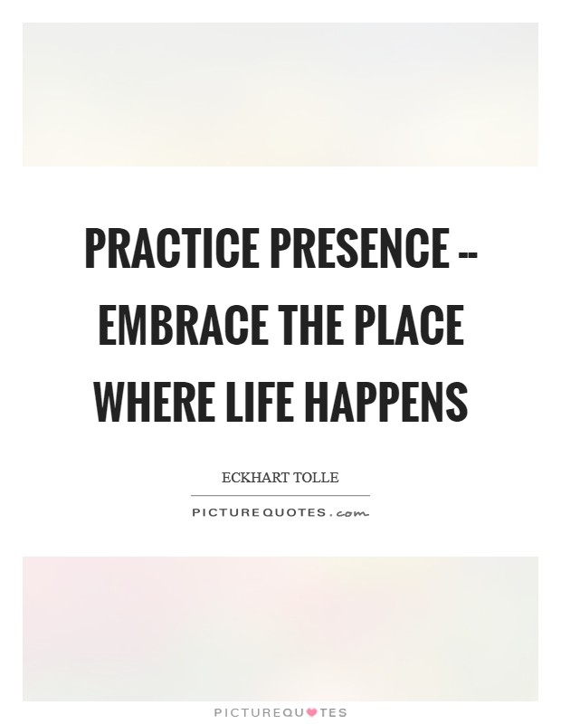 Practice presence -- embrace the place where life happens Picture Quote #1