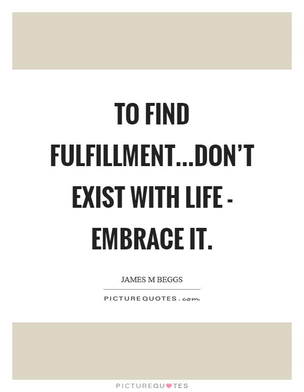 To find fulfillment...don't exist with life - embrace it Picture Quote #1