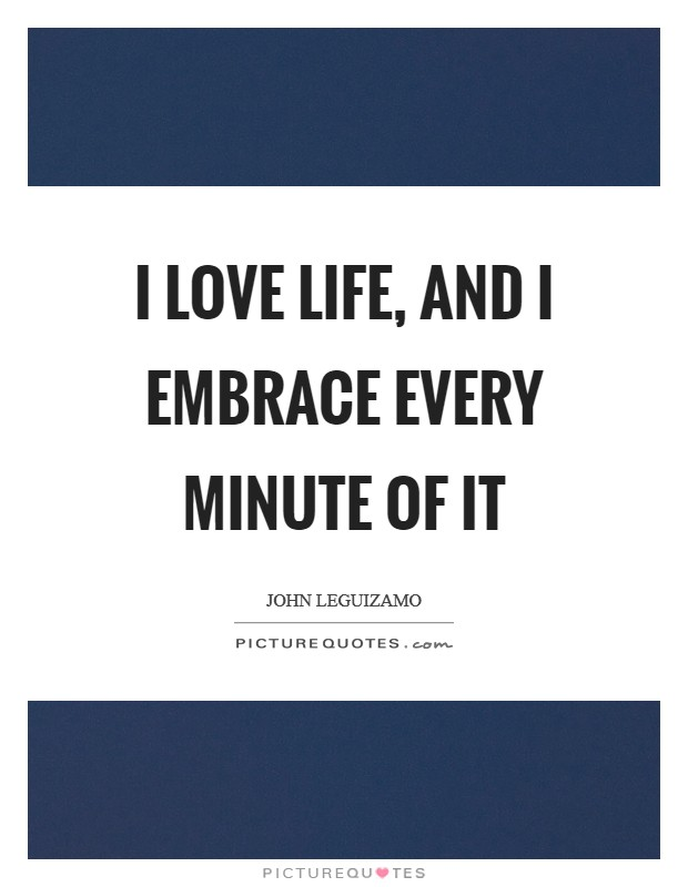 I love life, and I embrace every minute of it Picture Quote #1