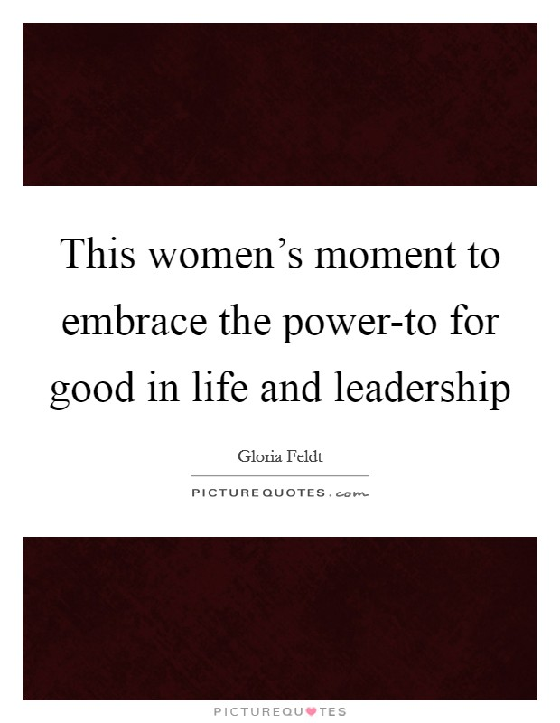 This women's moment to embrace the power-to for good in life and leadership Picture Quote #1