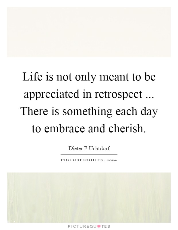 Life is not only meant to be appreciated in retrospect ... There is something each day to embrace and cherish Picture Quote #1