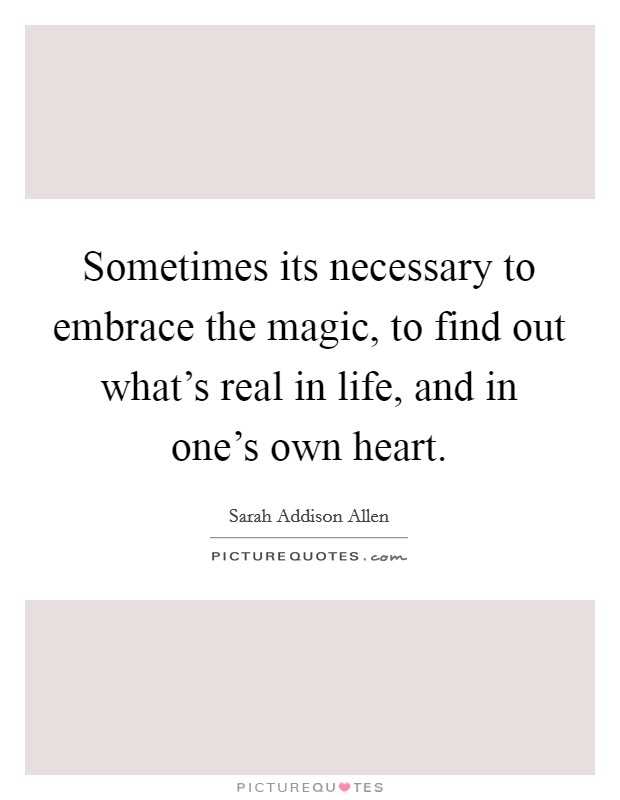 Sometimes its necessary to embrace the magic, to find out what's real in life, and in one's own heart Picture Quote #1