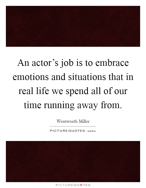 An actor's job is to embrace emotions and situations that in real life we spend all of our time running away from Picture Quote #1