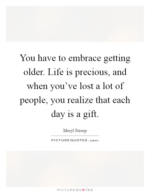 You have to embrace getting older. Life is precious, and when you've lost a lot of people, you realize that each day is a gift Picture Quote #1