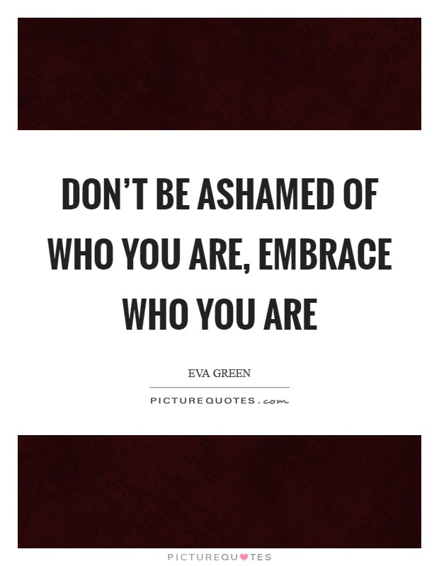 Don't be ashamed of who you are, embrace who you are Picture Quote #1