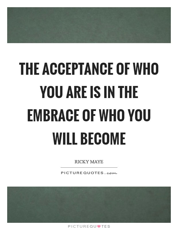 The Acceptance of who you are is in the embrace of who you will become Picture Quote #1