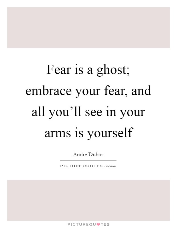 Fear is a ghost; embrace your fear, and all you'll see in your arms is yourself Picture Quote #1