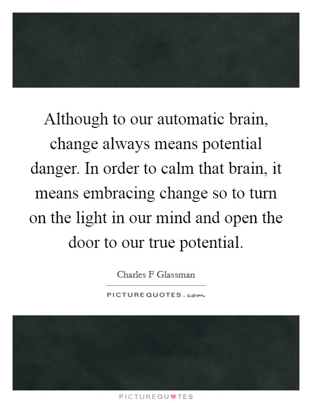 Although to our automatic brain, change always means potential danger. In order to calm that brain, it means embracing change so to turn on the light in our mind and open the door to our true potential Picture Quote #1