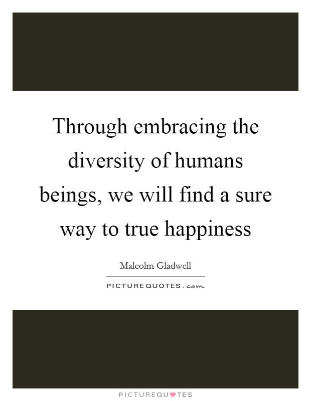 Through embracing the diversity of humans beings, we will find a sure way to true happiness Picture Quote #1