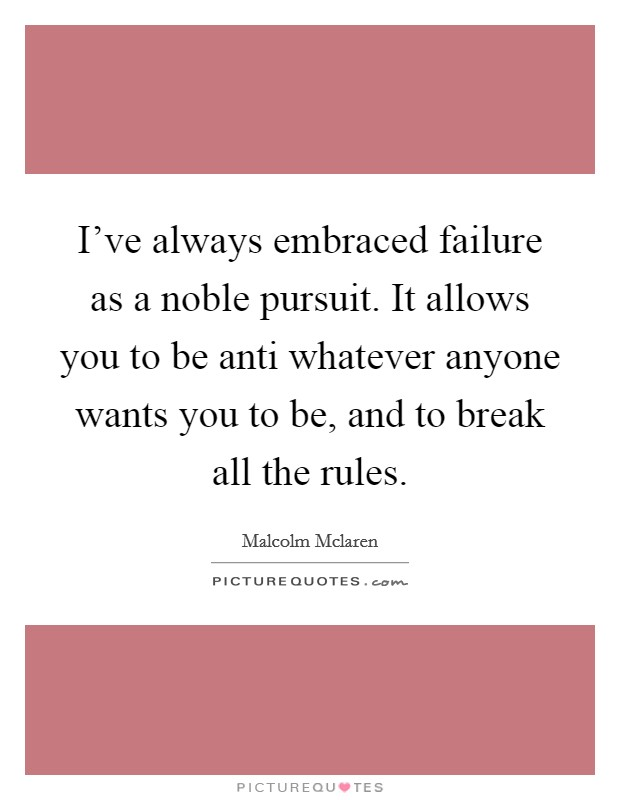 I've always embraced failure as a noble pursuit. It allows you to be anti whatever anyone wants you to be, and to break all the rules Picture Quote #1