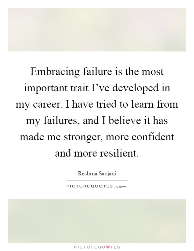 Embracing failure is the most important trait I've developed in my career. I have tried to learn from my failures, and I believe it has made me stronger, more confident and more resilient Picture Quote #1