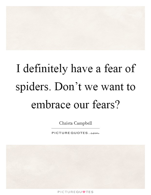 I definitely have a fear of spiders. Don't we want to embrace our fears? Picture Quote #1