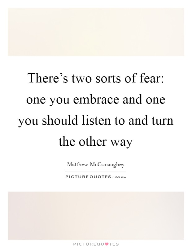 There's two sorts of fear: one you embrace and one you should listen to and turn the other way Picture Quote #1
