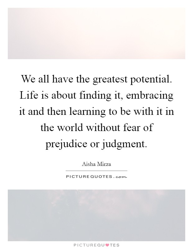 We all have the greatest potential. Life is about finding it, embracing it and then learning to be with it in the world without fear of prejudice or judgment Picture Quote #1