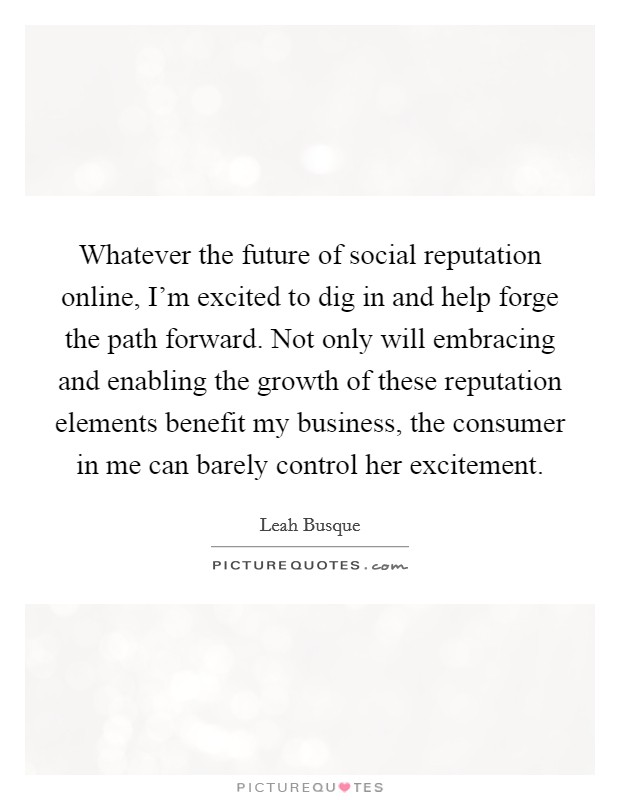 Whatever the future of social reputation online, I'm excited to dig in and help forge the path forward. Not only will embracing and enabling the growth of these reputation elements benefit my business, the consumer in me can barely control her excitement Picture Quote #1