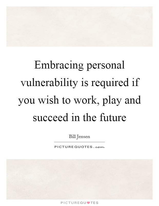 Embracing personal vulnerability is required if you wish to work, play and succeed in the future Picture Quote #1