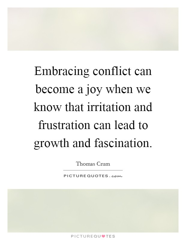 Embracing conflict can become a joy when we know that irritation and frustration can lead to growth and fascination. Picture Quote #1
