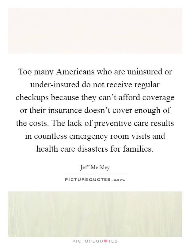 Too many Americans who are uninsured or under-insured do not receive regular checkups because they can't afford coverage or their insurance doesn't cover enough of the costs. The lack of preventive care results in countless emergency room visits and health care disasters for families Picture Quote #1