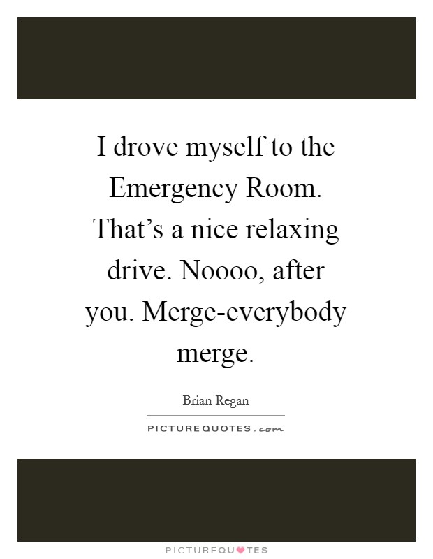 I drove myself to the Emergency Room. That's a nice relaxing drive. Noooo, after you. Merge-everybody merge Picture Quote #1