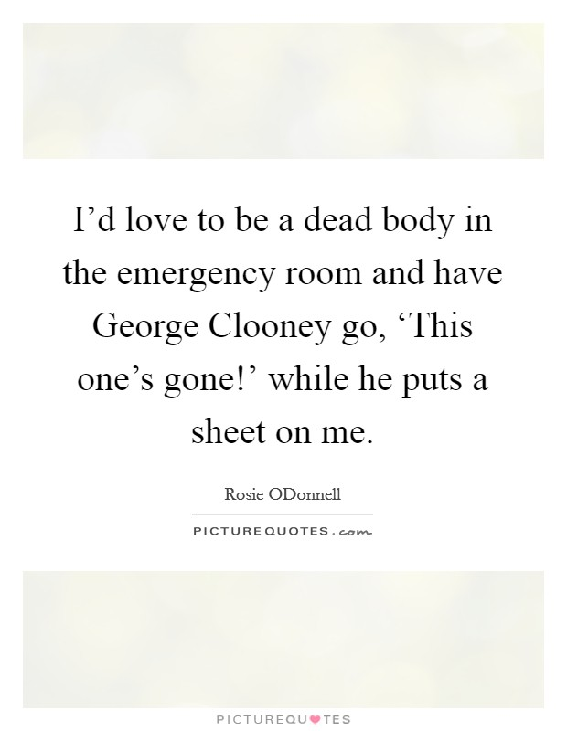 I'd love to be a dead body in the emergency room and have George Clooney go, 'This one's gone!' while he puts a sheet on me Picture Quote #1