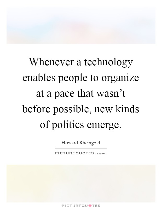 Whenever a technology enables people to organize at a pace that wasn't before possible, new kinds of politics emerge Picture Quote #1