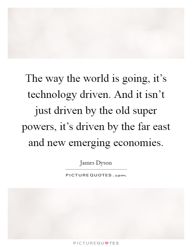 The way the world is going, it's technology driven. And it isn't just driven by the old super powers, it's driven by the far east and new emerging economies Picture Quote #1