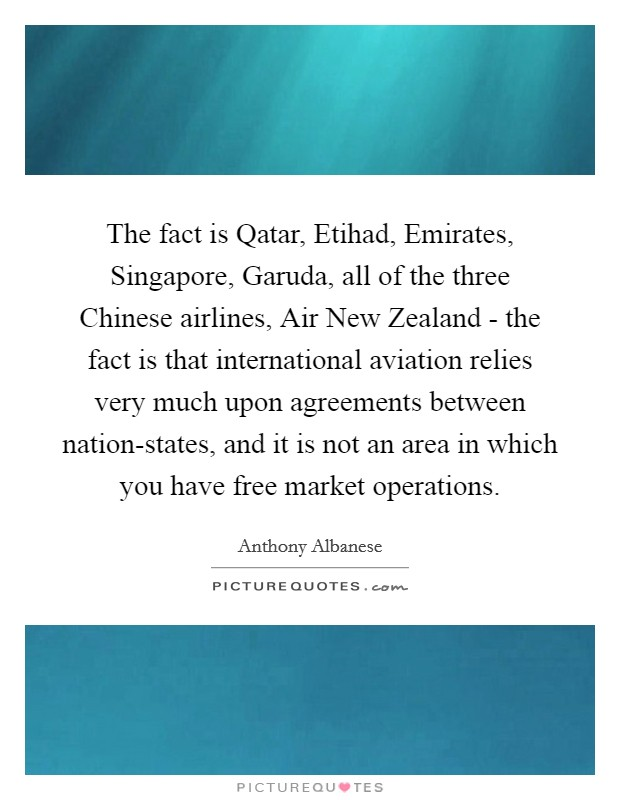The fact is Qatar, Etihad, Emirates, Singapore, Garuda, all of the three Chinese airlines, Air New Zealand - the fact is that international aviation relies very much upon agreements between nation-states, and it is not an area in which you have free market operations Picture Quote #1