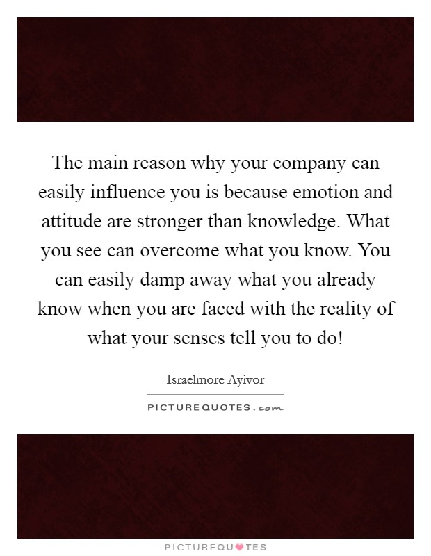 The main reason why your company can easily influence you is because emotion and attitude are stronger than knowledge. What you see can overcome what you know. You can easily damp away what you already know when you are faced with the reality of what your senses tell you to do! Picture Quote #1