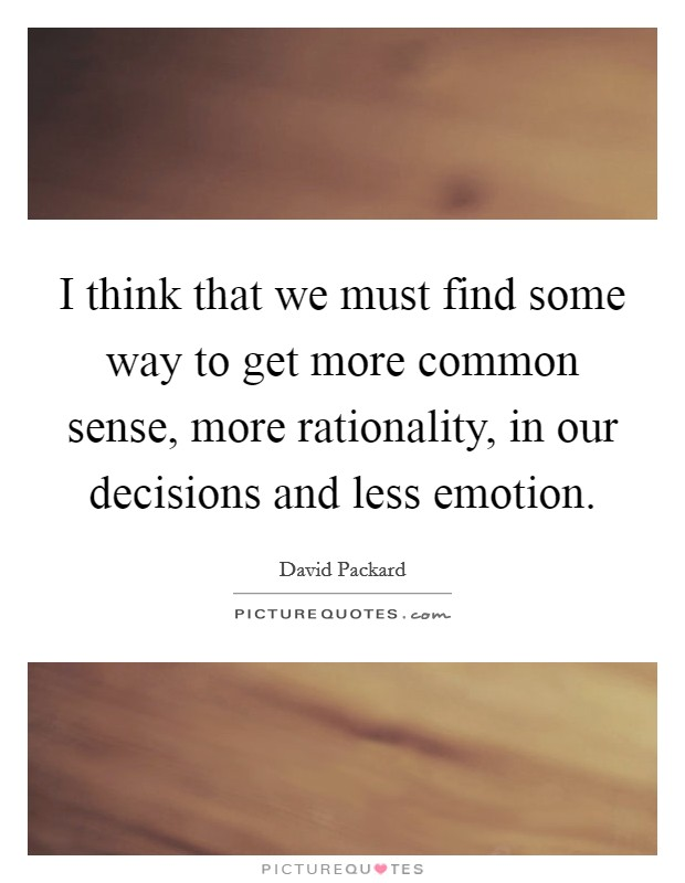 I think that we must find some way to get more common sense, more rationality, in our decisions and less emotion Picture Quote #1