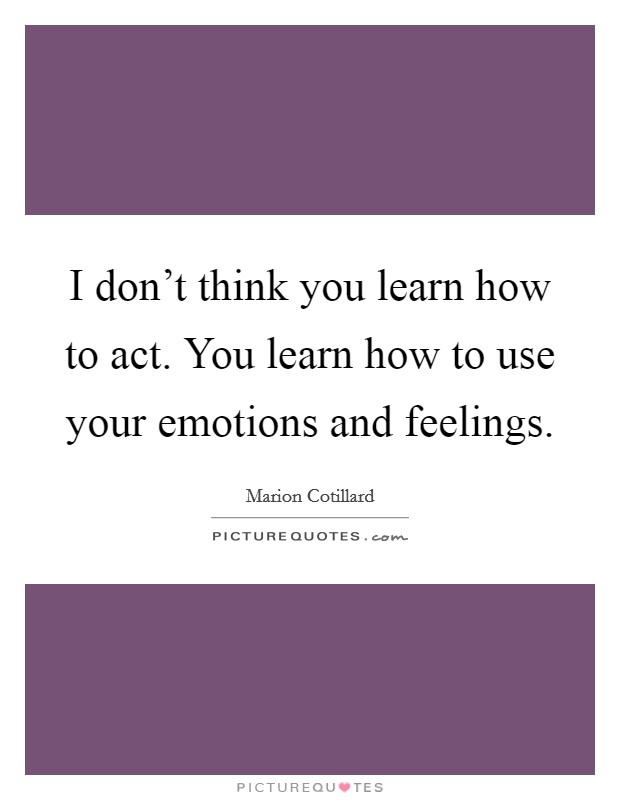 I don't think you learn how to act. You learn how to use your emotions and feelings Picture Quote #1