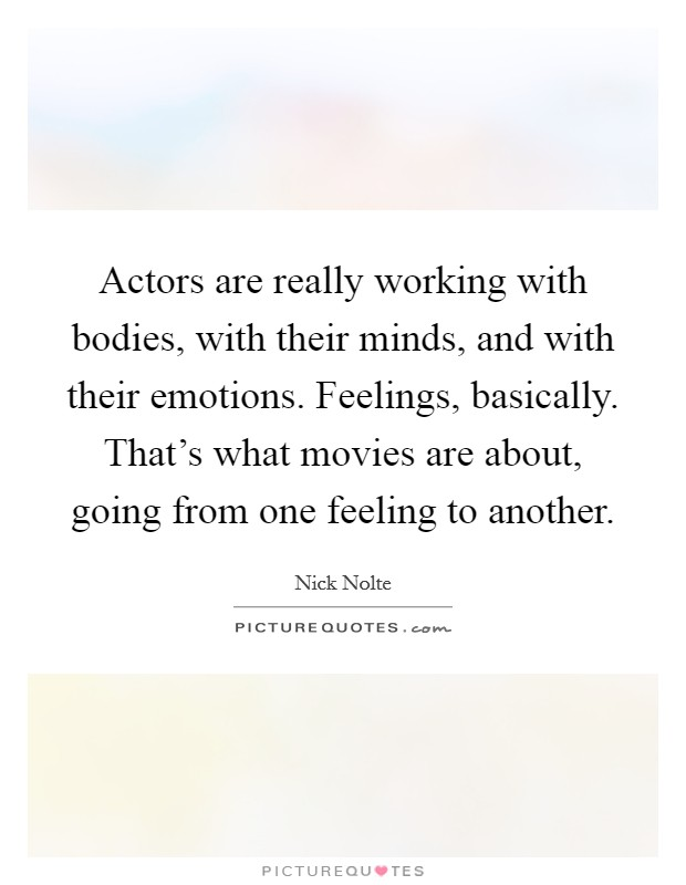 Actors are really working with bodies, with their minds, and with their emotions. Feelings, basically. That's what movies are about, going from one feeling to another Picture Quote #1