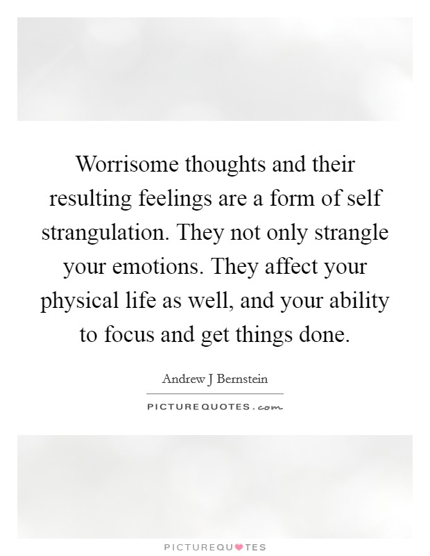 Worrisome thoughts and their resulting feelings are a form of self strangulation. They not only strangle your emotions. They affect your physical life as well, and your ability to focus and get things done Picture Quote #1