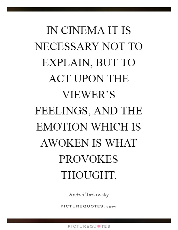 IN CINEMA IT IS NECESSARY NOT TO EXPLAIN, BUT TO ACT UPON THE VIEWER'S FEELINGS, AND THE EMOTION WHICH IS AWOKEN IS WHAT PROVOKES THOUGHT. Picture Quote #1