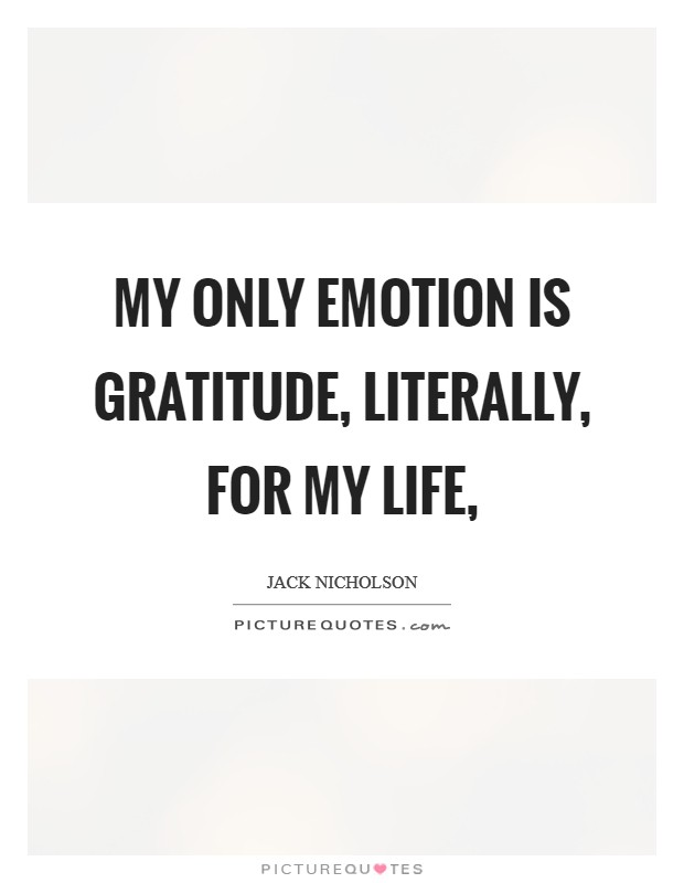 My only emotion is gratitude, literally, for my life, Picture Quote #1