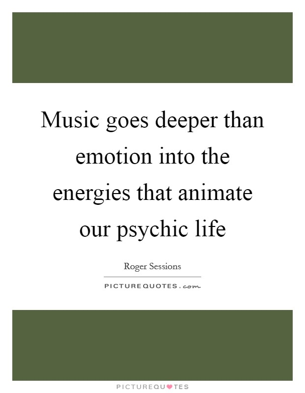 Music goes deeper than emotion into the energies that animate our psychic life Picture Quote #1
