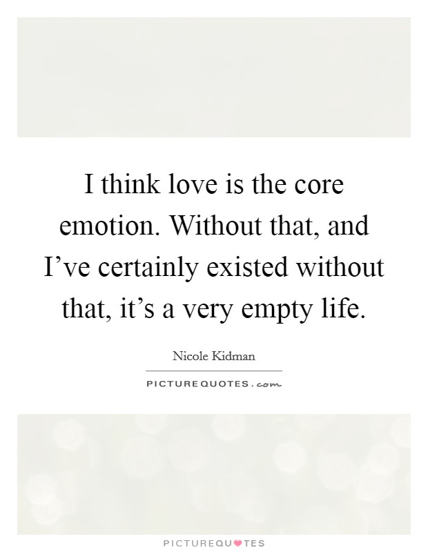 I think love is the core emotion. Without that, and I've certainly existed without that, it's a very empty life Picture Quote #1