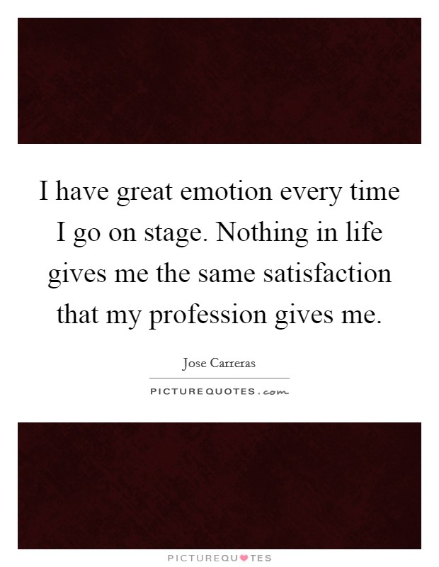 I have great emotion every time I go on stage. Nothing in life gives me the same satisfaction that my profession gives me Picture Quote #1