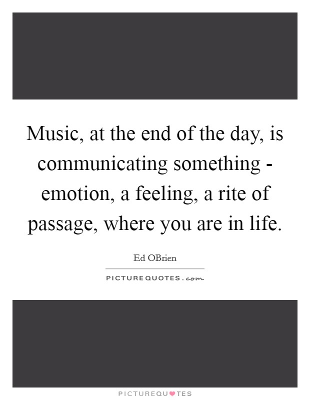 Music, at the end of the day, is communicating something - emotion, a feeling, a rite of passage, where you are in life Picture Quote #1
