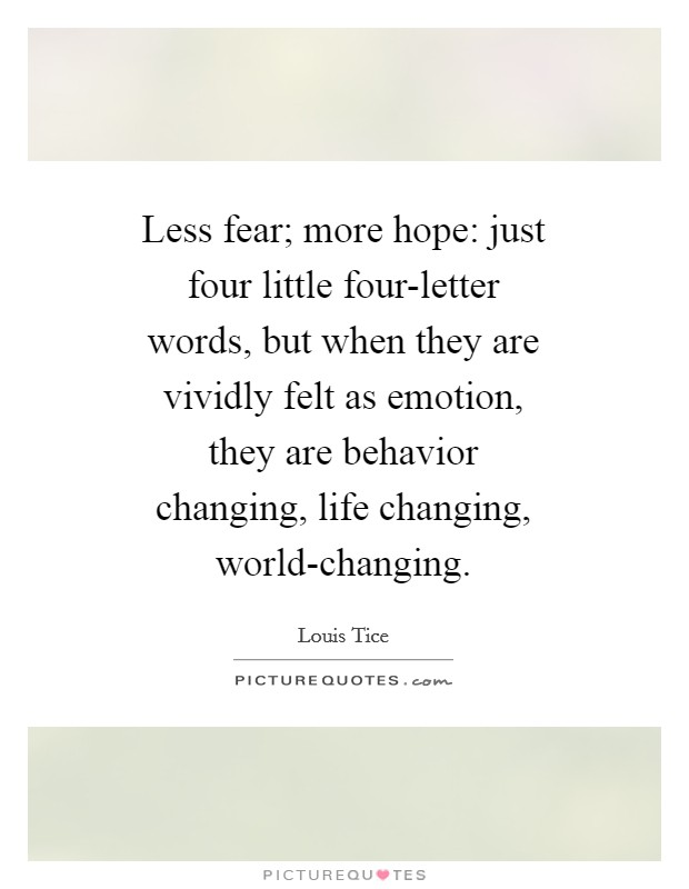 Less fear; more hope: just four little four-letter words, but when they are vividly felt as emotion, they are behavior changing, life changing, world-changing Picture Quote #1