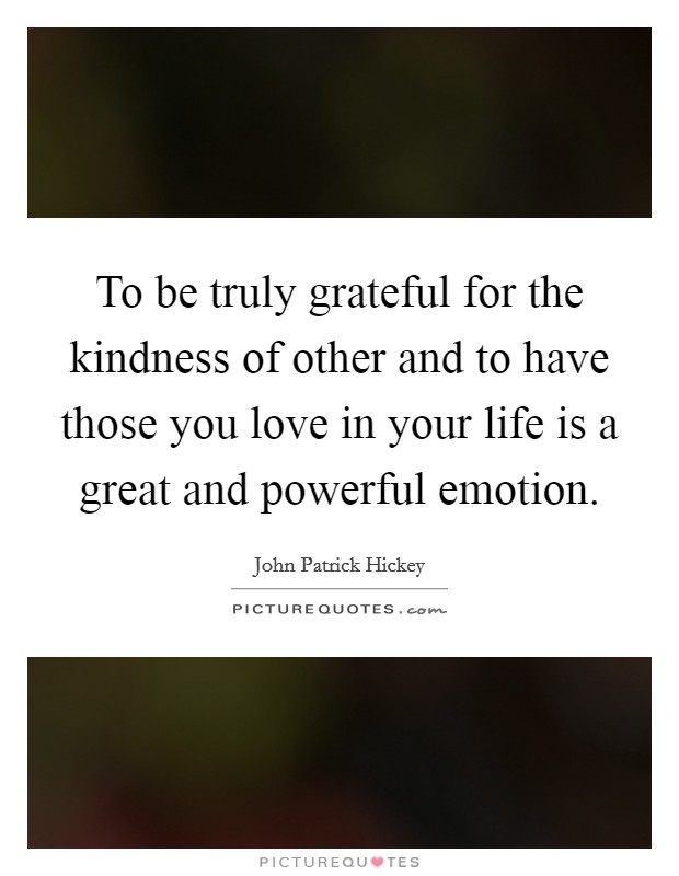 To be truly grateful for the kindness of other and to have those you love in your life is a great and powerful emotion Picture Quote #1
