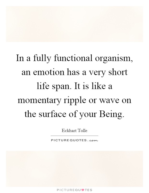 In a fully functional organism, an emotion has a very short life span. It is like a momentary ripple or wave on the surface of your Being Picture Quote #1