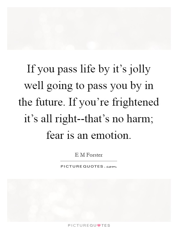 If you pass life by it's jolly well going to pass you by in the future. If you're frightened it's all right--that's no harm; fear is an emotion Picture Quote #1