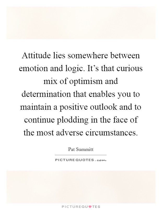 Attitude lies somewhere between emotion and logic. It's that curious mix of optimism and determination that enables you to maintain a positive outlook and to continue plodding in the face of the most adverse circumstances Picture Quote #1