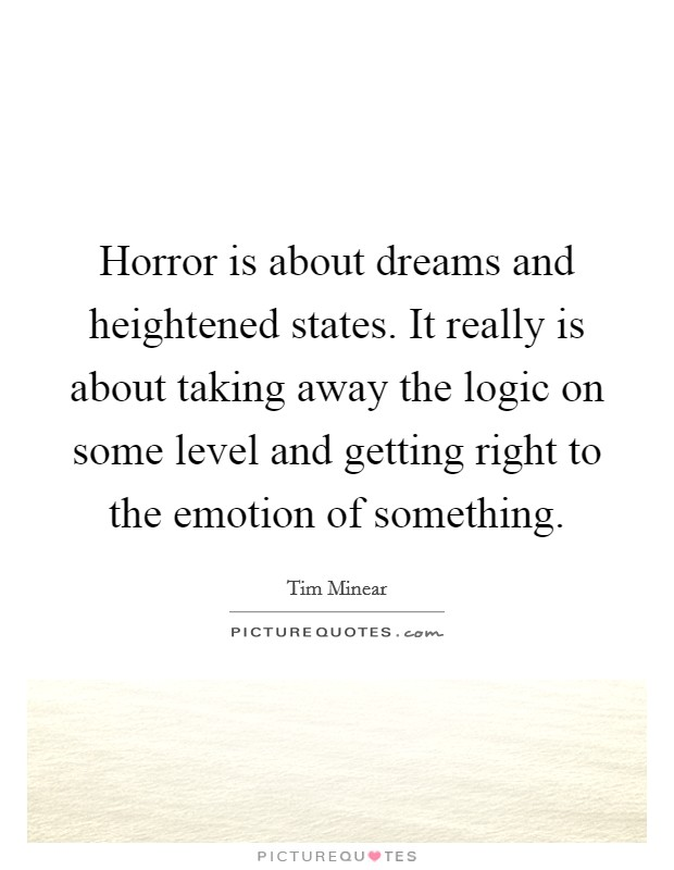 Horror is about dreams and heightened states. It really is about taking away the logic on some level and getting right to the emotion of something Picture Quote #1