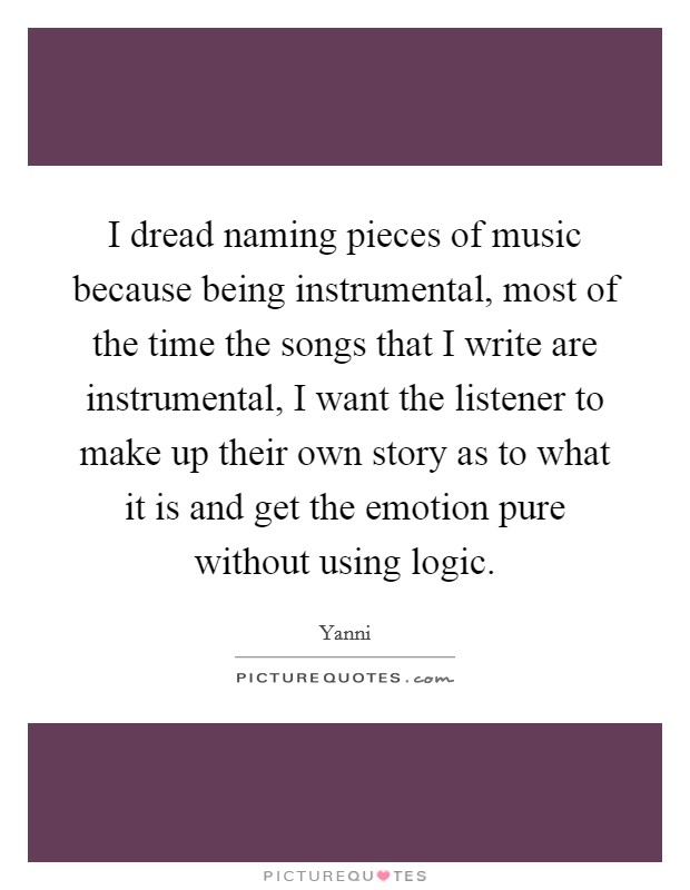 I dread naming pieces of music because being instrumental, most of the time the songs that I write are instrumental, I want the listener to make up their own story as to what it is and get the emotion pure without using logic Picture Quote #1