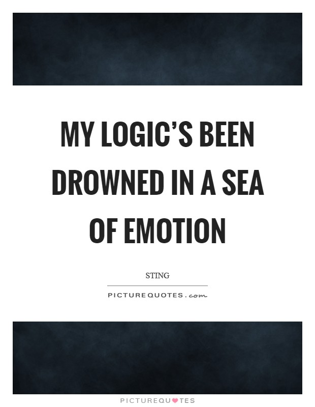 My logic's been drowned in a sea of emotion Picture Quote #1